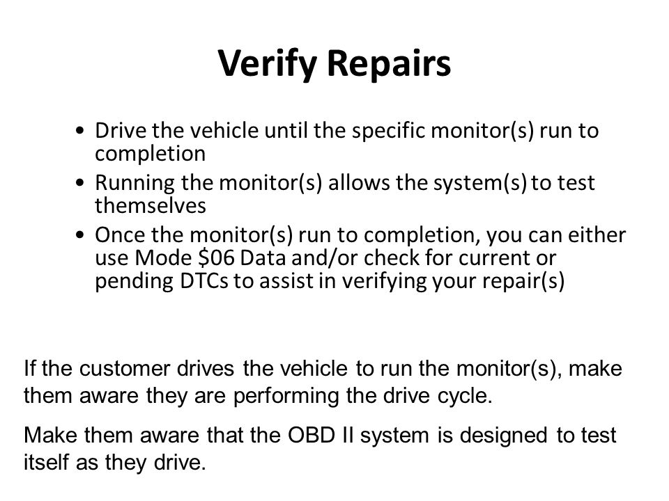 Verify Repairs Drive the vehicle until the specific monitor(s) run to completion Running the monitor(s) allows the system(s) to test themselves Once t
