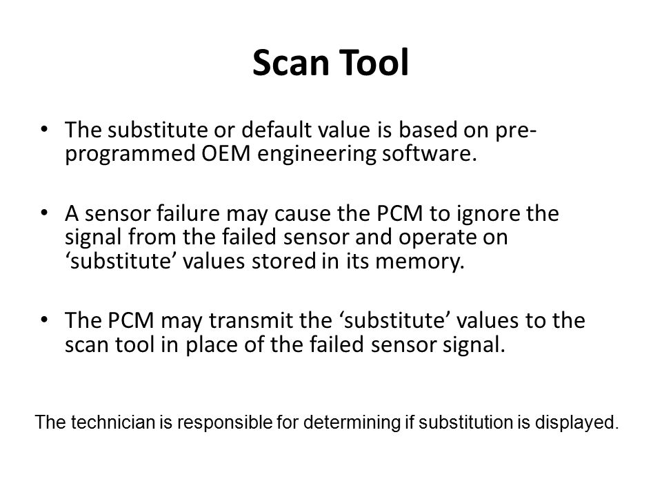 The substitute or default value is based on pre- programmed OEM engineering software. A sensor failure may cause the PCM to ignore the signal from the