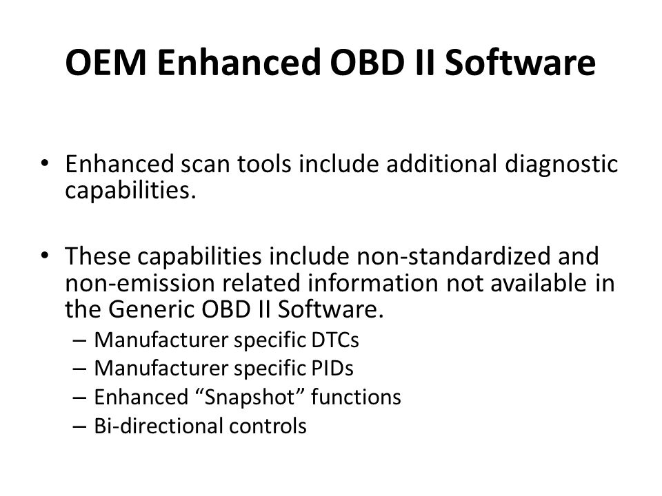 OEM Enhanced OBD II Software Enhanced scan tools include additional diagnostic capabilities. These capabilities include non-standardized and non-emiss