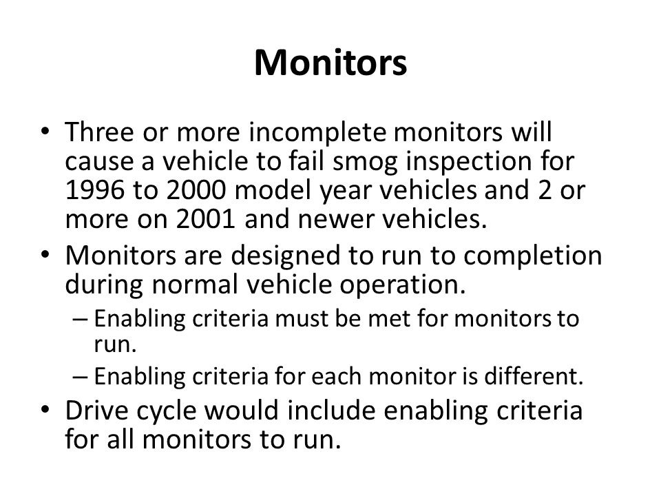 Monitors Three or more incomplete monitors will cause a vehicle to fail smog inspection for 1996 to 2000 model year vehicles and 2 or more on 2001 and