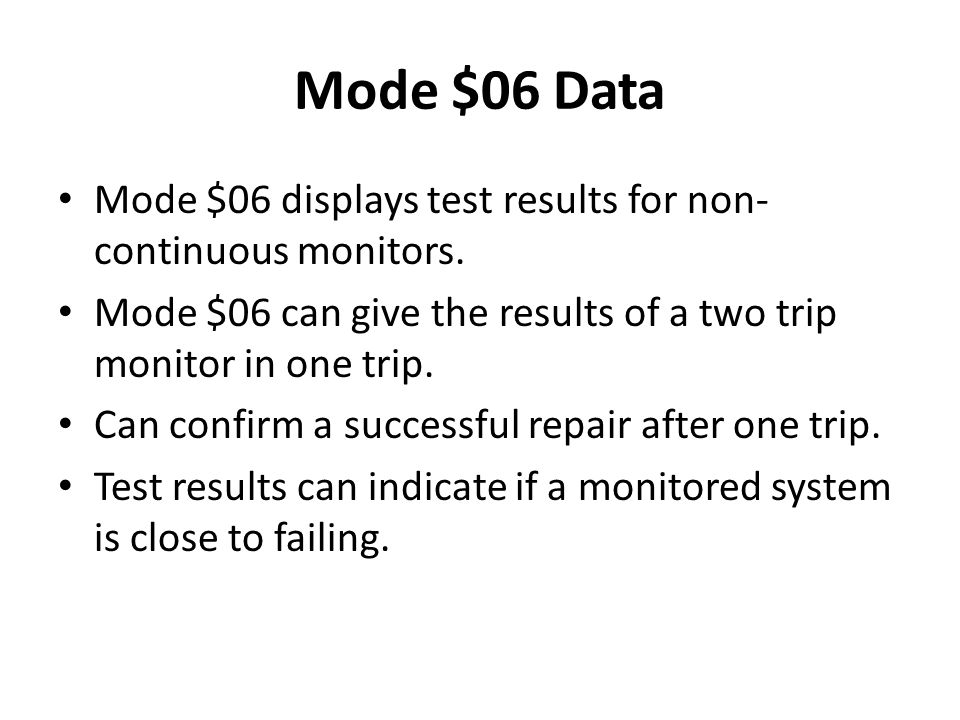 Mode $06 Data Mode $06 displays test results for non- continuous monitors. Mode $06 can give the results of a two trip monitor in one trip. Can confir