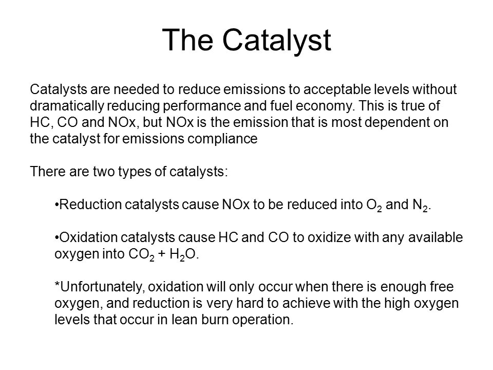The Catalyst Catalysts are needed to reduce emissions to acceptable levels without dramatically reducing performance and fuel economy. This is true of