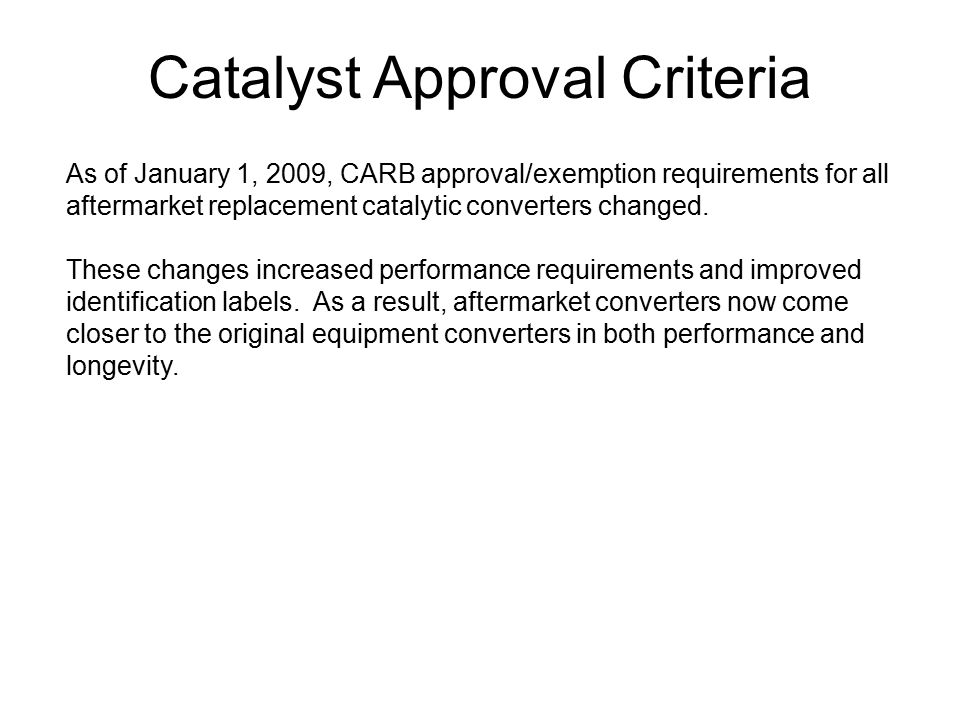 Catalyst Approval Criteria As of January 1, 2009, CARB approval/exemption requirements for all aftermarket replacement catalytic converters changed. T