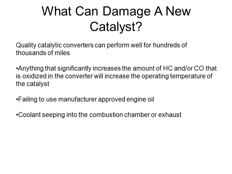 What Can Damage A New Catalyst? Quality catalytic converters can perform well for hundreds of thousands of miles Anything that significantly increases
