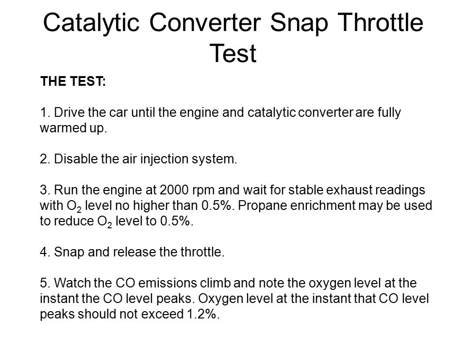Catalytic Converter Snap Throttle Test THE TEST: 1. Drive the car until the engine and catalytic converter are fully warmed up. 2. Disable the air inj