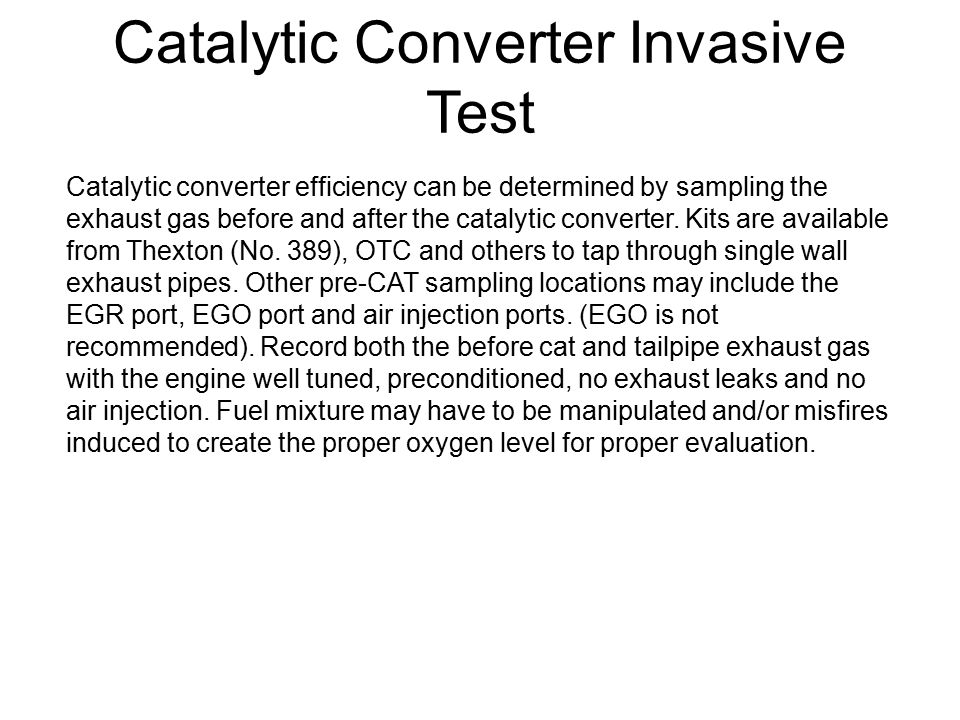 Catalytic Converter Invasive Test Catalytic converter efficiency can be determined by sampling the exhaust gas before and after the catalytic converte