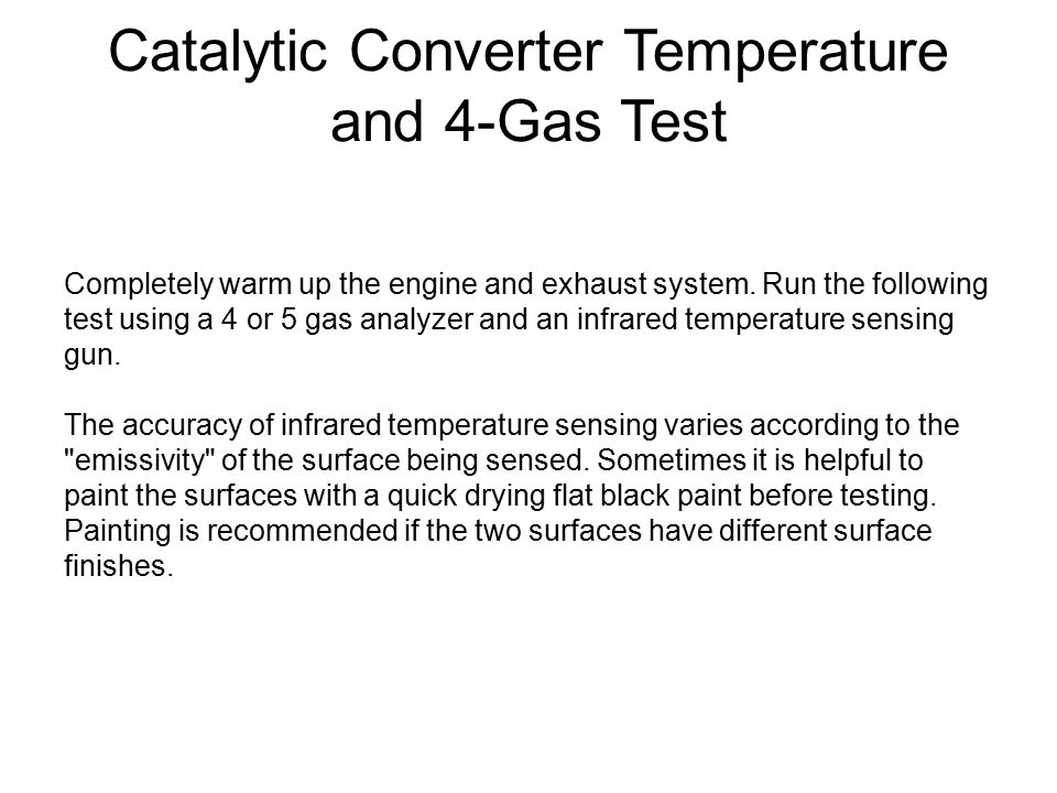 Catalytic Converter Temperature and 4-Gas Test Completely warm up the engine and exhaust system. Run the following test using a 4 or 5 gas analyzer an