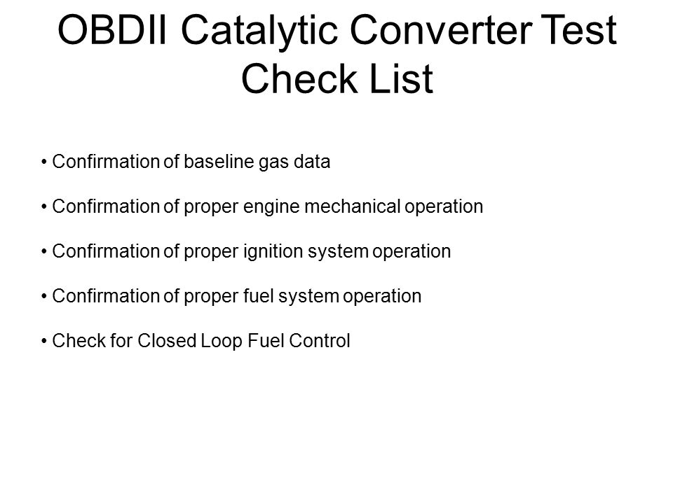 OBDII Catalytic Converter Test Check List Confirmation of baseline gas data Confirmation of proper engine mechanical operation Confirmation of proper