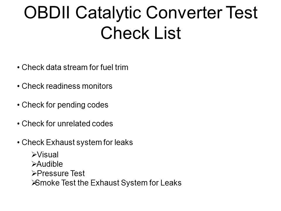 OBDII Catalytic Converter Test Check List Check data stream for fuel trim Check readiness monitors Check for pending codes Check for unrelated codes C
