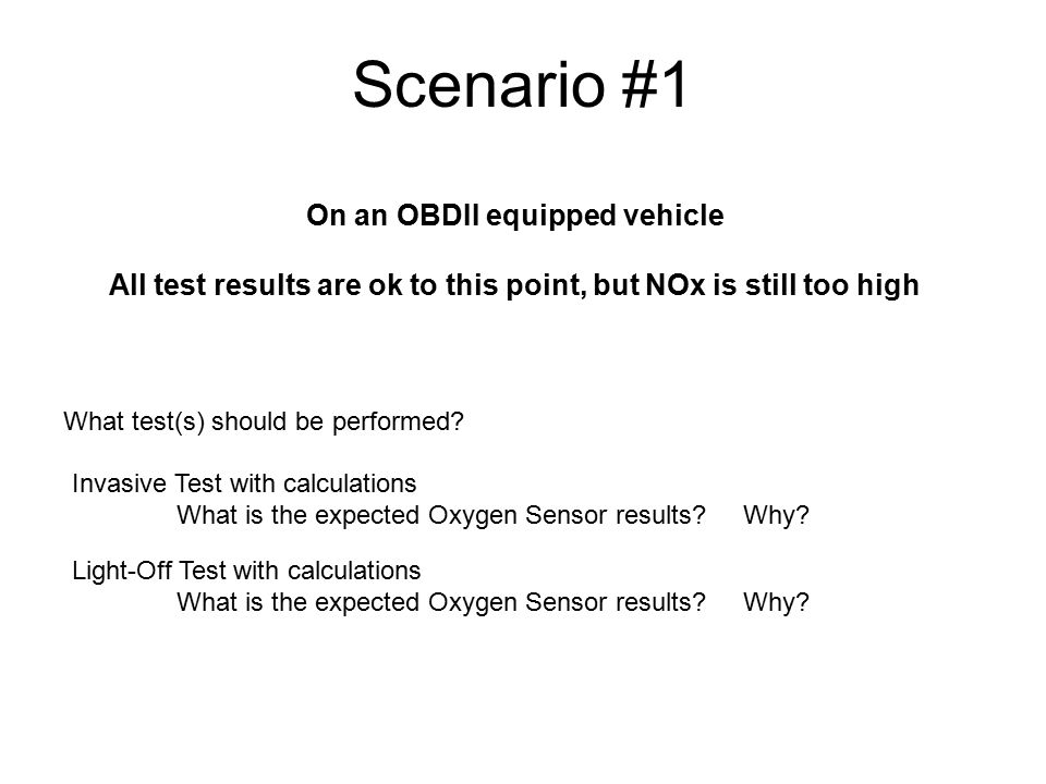 Scenario #1 On an OBDII equipped vehicle All test results are ok to this point, but NOx is still too high What test(s) should be performed? Invasive T