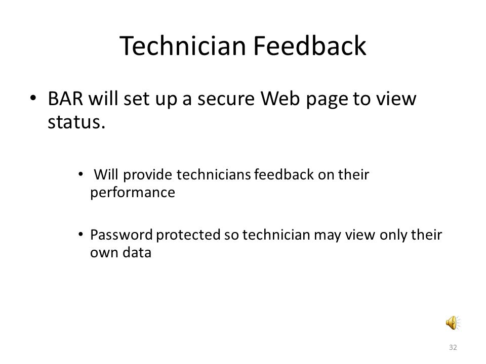Technician Feedback BAR will set up a secure Web page to view status. Will provide technicians feedback on their performance Password protected so tec
