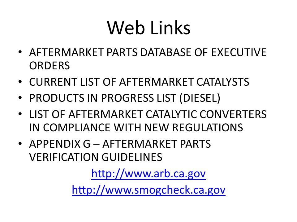 Web Links AFTERMARKET PARTS DATABASE OF EXECUTIVE ORDERS CURRENT LIST OF AFTERMARKET CATALYSTS PRODUCTS IN PROGRESS LIST (DIESEL) LIST OF AFTERMARKET