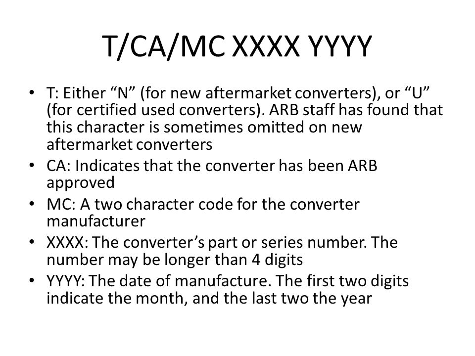 "T/CA/MC XXXX YYYY T: Either ""N"" (for new aftermarket converters), or ""U"" (for certified used converters). ARB staff has found that this character is s"