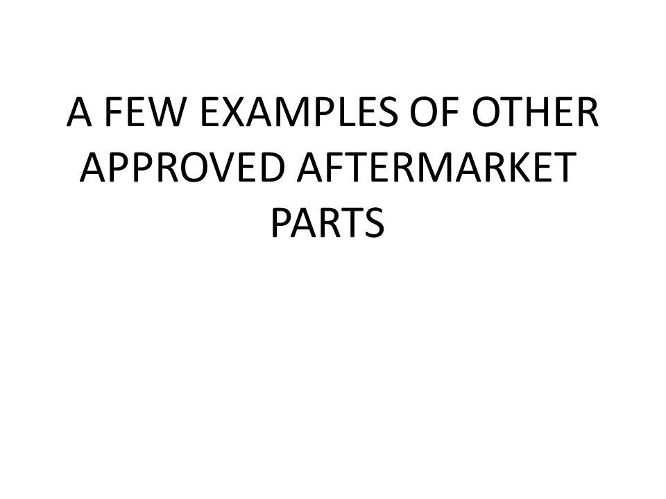 A FEW EXAMPLES OF OTHER APPROVED AFTERMARKET PARTS