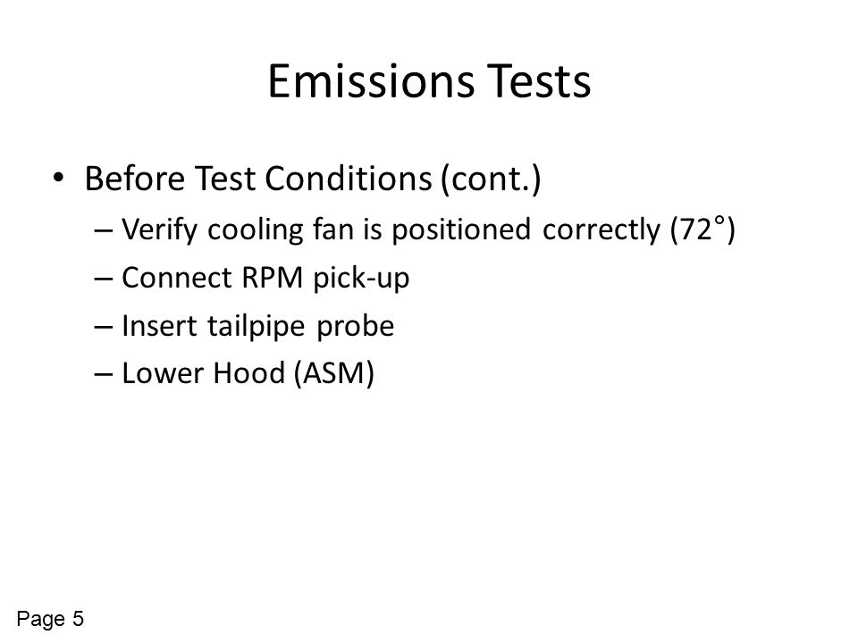 Emissions Tests Before Test Conditions (cont.) – Verify cooling fan is positioned correctly (72°) – Connect RPM pick-up – Insert tailpipe probe – Lowe