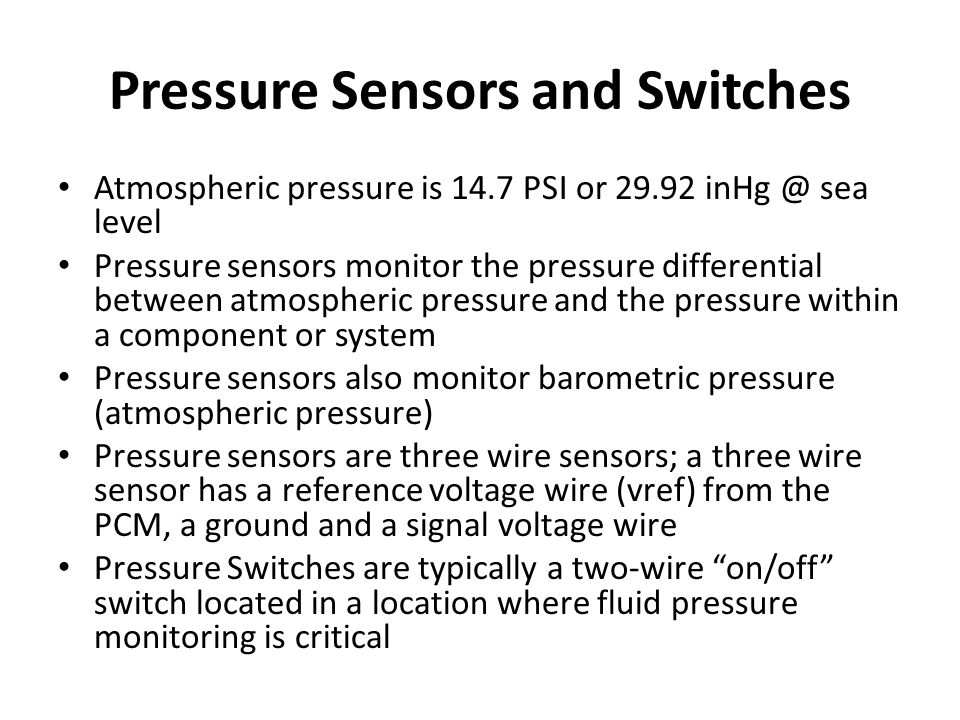 Pressure Sensors and Switches Atmospheric pressure is 14.7 PSI or 29.92 inHg @ sea level Pressure sensors monitor the pressure differential between at
