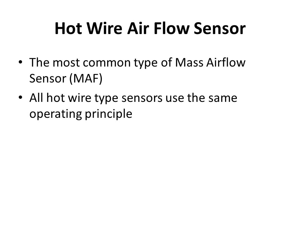 Hot Wire Air Flow Sensor The most common type of Mass Airflow Sensor (MAF) All hot wire type sensors use the same operating principle