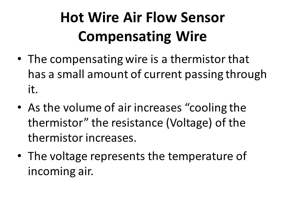 Hot Wire Air Flow Sensor Compensating Wire The compensating wire is a thermistor that has a small amount of current passing through it. As the volume