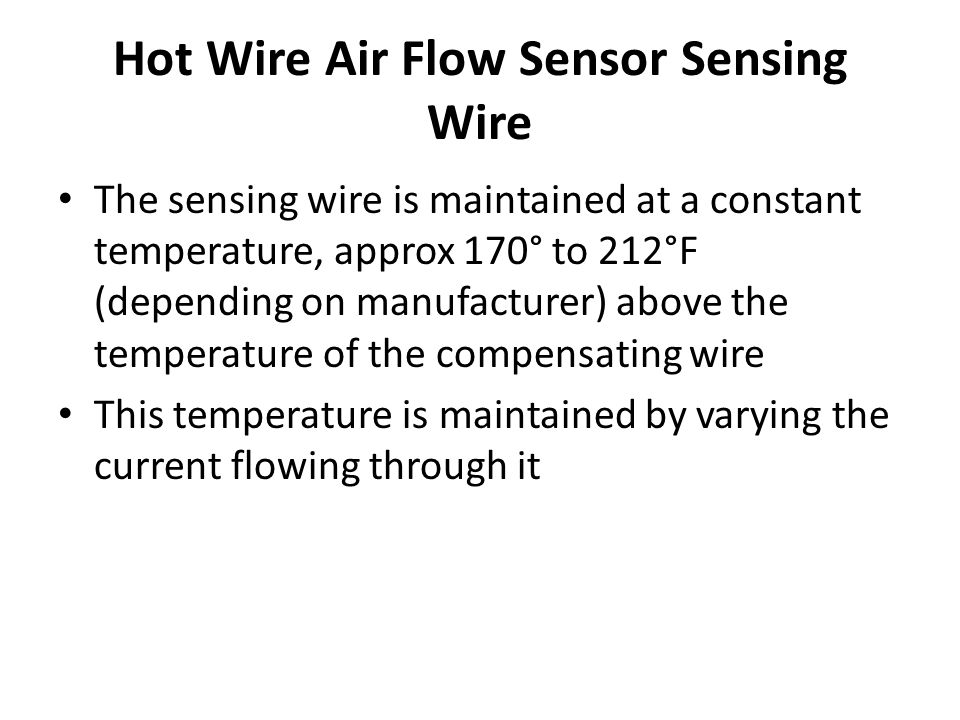 Hot Wire Air Flow Sensor Sensing Wire The sensing wire is maintained at a constant temperature, approx 170° to 212°F (depending on manufacturer) above