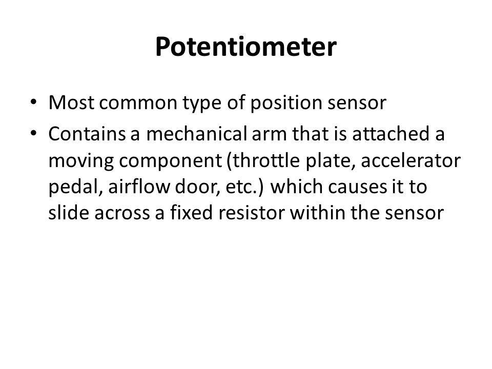 Potentiometer Most common type of position sensor Contains a mechanical arm that is attached a moving component (throttle plate, accelerator pedal, ai