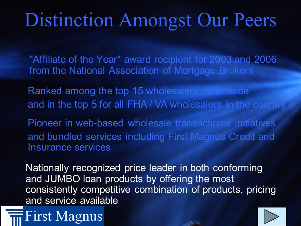 Distinction Amongst Our Peers Affiliate of the Year award recipient for 2003 and 2006 from the National Association of Mortgage Brokers Ranked among the top 15 wholesalers nationwide and in the top 5 for all FHA / VA wholesalers in the country Pioneer in web-based wholesale transactional initiatives and bundled services including First Magnus Credit and Insurance services Nationally recognized price leader in both conforming and JUMBO loan products by offering the most consistently competitive combination of products, pricing and service available
