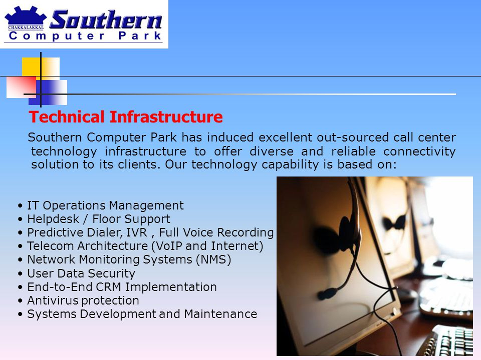 Technical Infrastructure Southern Computer Park has induced excellent out-sourced call center technology infrastructure to offer diverse and reliable connectivity solution to its clients.