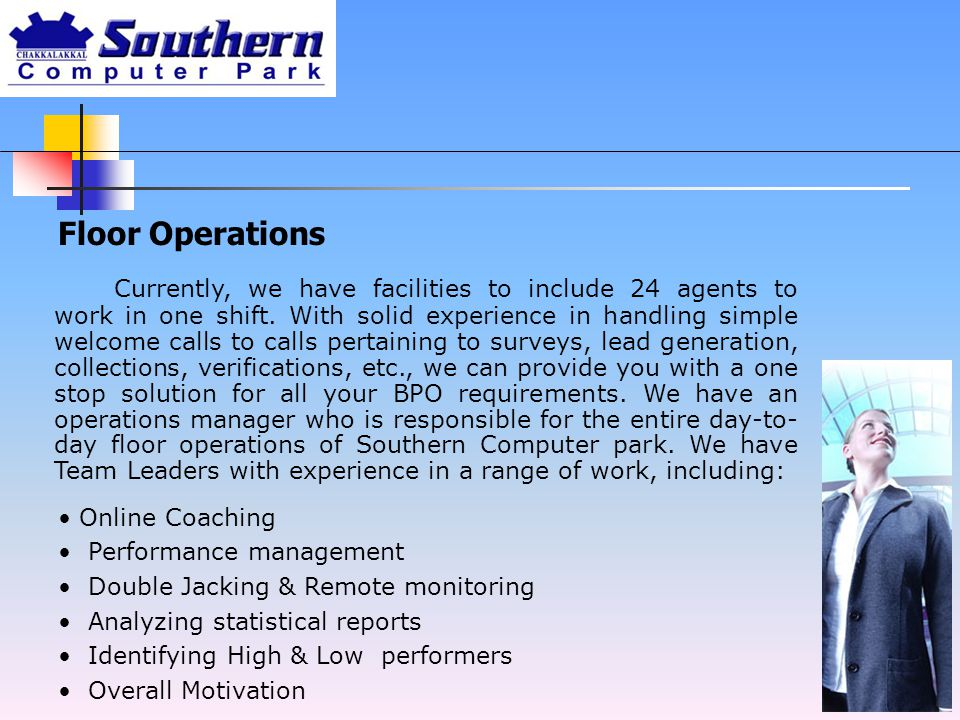 Floor Operations Online Coaching Performance management Double Jacking & Remote monitoring Analyzing statistical reports Identifying High & Low performers Overall Motivation Currently, we have facilities to include 24 agents to work in one shift.