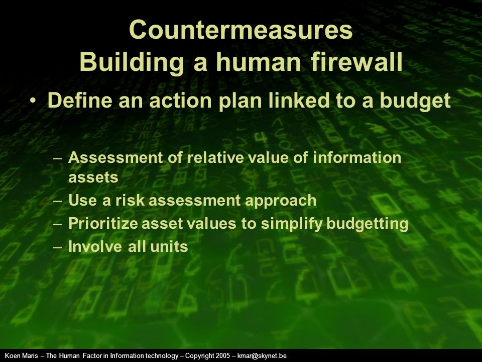 Koen Maris – The Human Factor in Information technology – Copyright 2005 – kmar@skynet.be Countermeasures Building a human firewall Define an action plan linked to a budget –Assessment of relative value of information assets –Use a risk assessment approach –Prioritize asset values to simplify budgetting –Involve all units