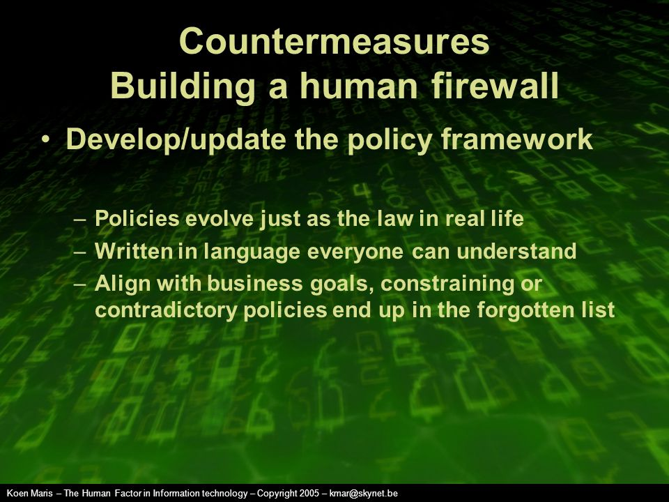 Koen Maris – The Human Factor in Information technology – Copyright 2005 – kmar@skynet.be Countermeasures Building a human firewall Develop/update the policy framework –Policies evolve just as the law in real life –Written in language everyone can understand –Align with business goals, constraining or contradictory policies end up in the forgotten list