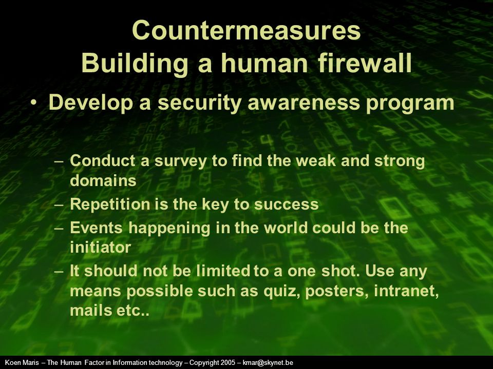 Koen Maris – The Human Factor in Information technology – Copyright 2005 – kmar@skynet.be Countermeasures Building a human firewall Develop a security awareness program –Conduct a survey to find the weak and strong domains –Repetition is the key to success –Events happening in the world could be the initiator –It should not be limited to a one shot.