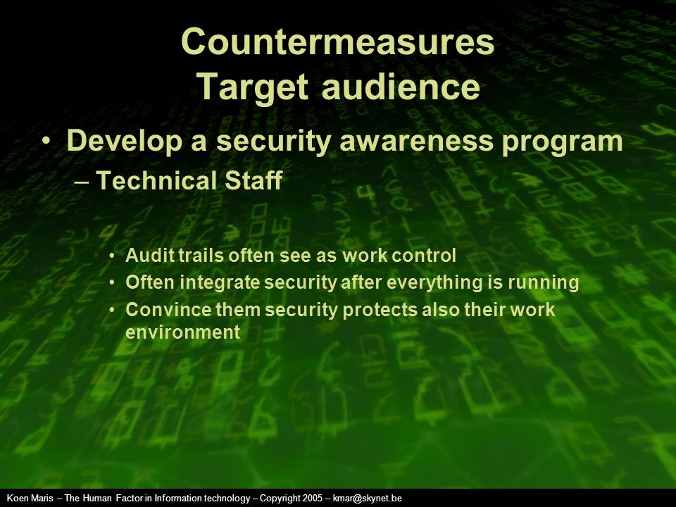 Koen Maris – The Human Factor in Information technology – Copyright 2005 – kmar@skynet.be Countermeasures Target audience Develop a security awareness program –Technical Staff Audit trails often see as work control Often integrate security after everything is running Convince them security protects also their work environment