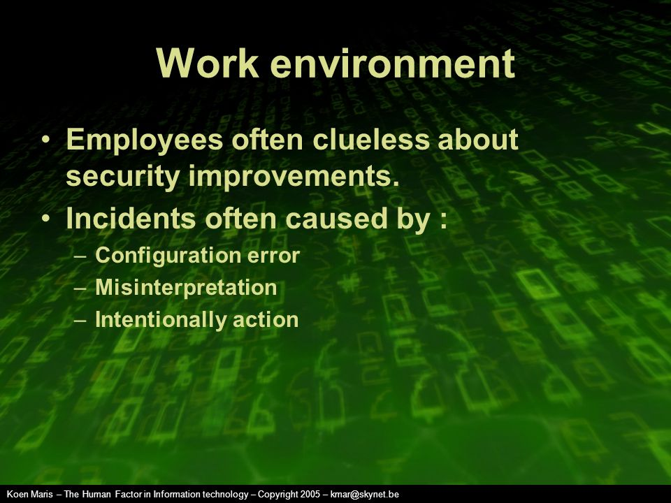 Koen Maris – The Human Factor in Information technology – Copyright 2005 – kmar@skynet.be Work environment Employees often clueless about security improvements.
