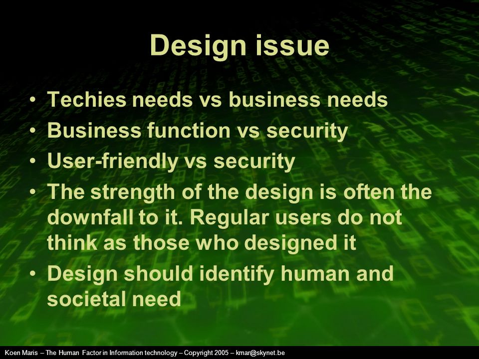 Koen Maris – The Human Factor in Information technology – Copyright 2005 – kmar@skynet.be Design issue Techies needs vs business needs Business function vs security User-friendly vs security The strength of the design is often the downfall to it.