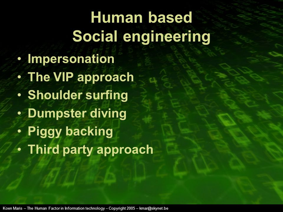Koen Maris – The Human Factor in Information technology – Copyright 2005 – kmar@skynet.be Human based Social engineering Impersonation The VIP approach Shoulder surfing Dumpster diving Piggy backing Third party approach