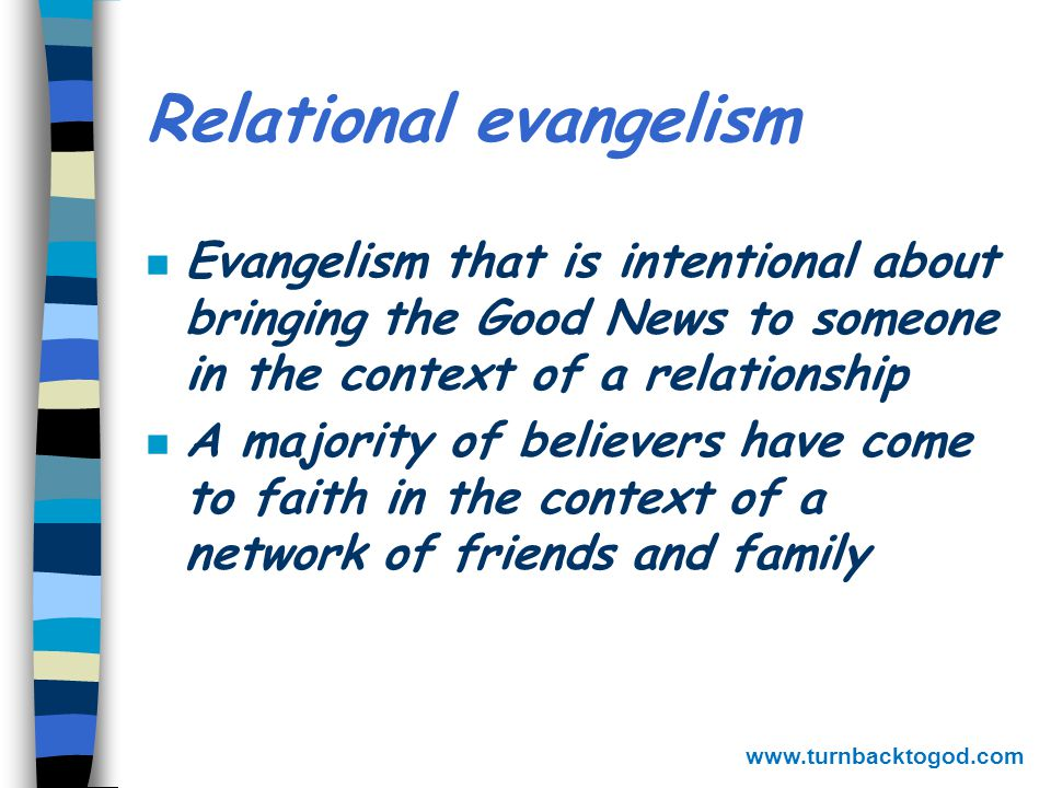One on one evangelistic approaches n Cup of cold water – expressing tangibly who Christ is n Invitational – come with me n Prophetic – the Bible says n Apologetic – point by point logic n Testimonial – One thing I do know: I was blind but now I see n Relational – friendships www.turnbacktogod.com