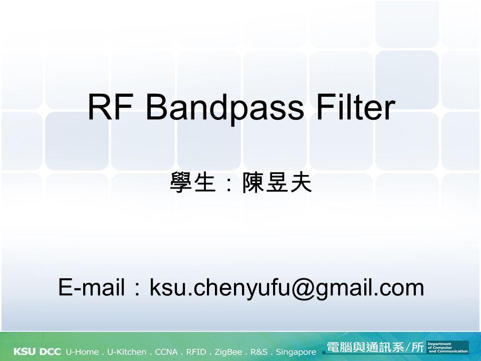 RF Bandpass Filter 學生:陳昱夫 E-mail : ksu.chenyufu@gmail.com