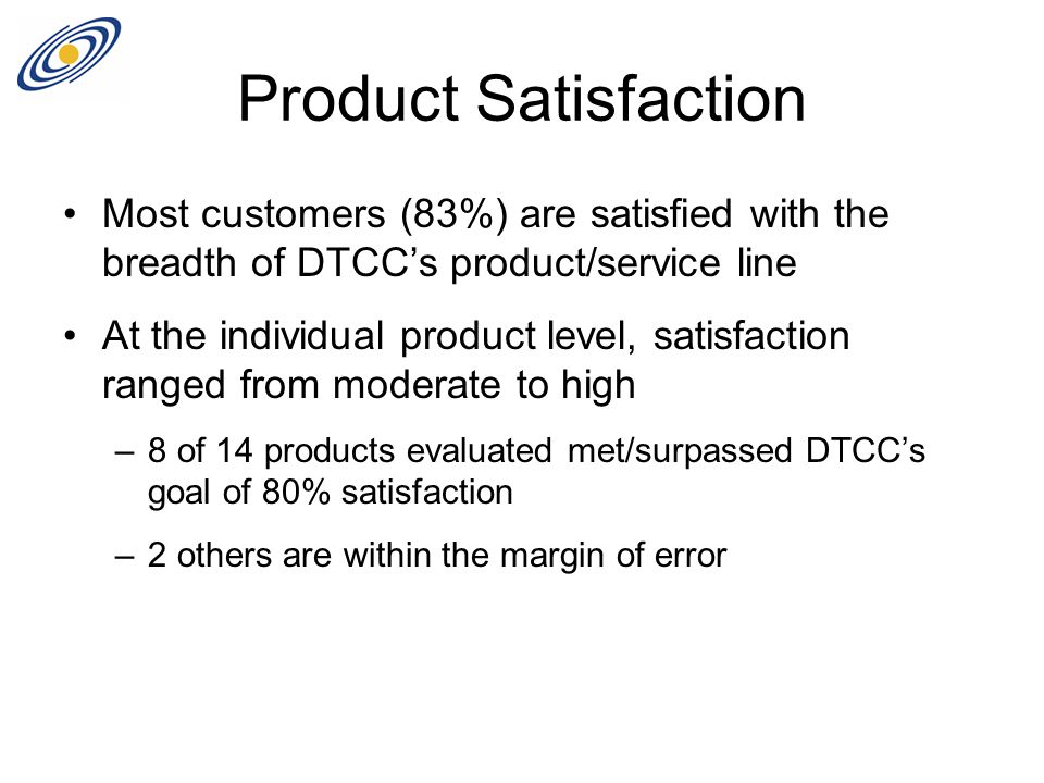 Product Satisfaction Most customers (83%) are satisfied with the breadth of DTCC's product/service line At the individual product level, satisfaction