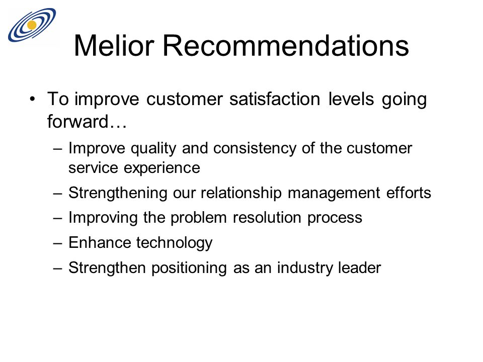 Melior Recommendations To improve customer satisfaction levels going forward… –Improve quality and consistency of the customer service experience –Strengthening our relationship management efforts –Improving the problem resolution process –Enhance technology –Strengthen positioning as an industry leader