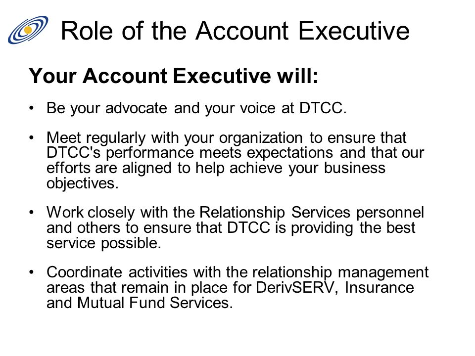 Role of the Account Executive Your Account Executive will: Be your advocate and your voice at DTCC. Meet regularly with your organization to ensure th