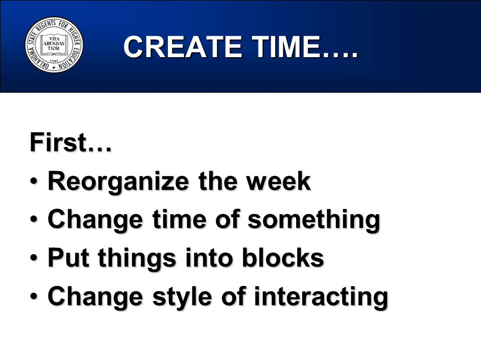 CREATE TIME…. First… Reorganize the weekReorganize the week Change time of somethingChange time of something Put things into blocksPut things into blo