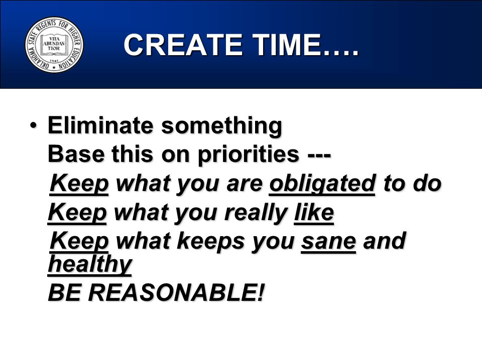 CREATE TIME…. Eliminate somethingEliminate something Base this on priorities --- Keep what you are obligated to do Keep what you are obligated to do K