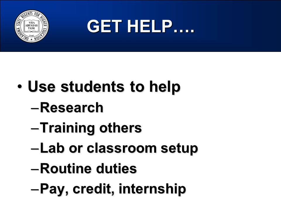 GET HELP…. Use students to helpUse students to help –Research –Training others –Lab or classroom setup –Routine duties –Pay, credit, internship
