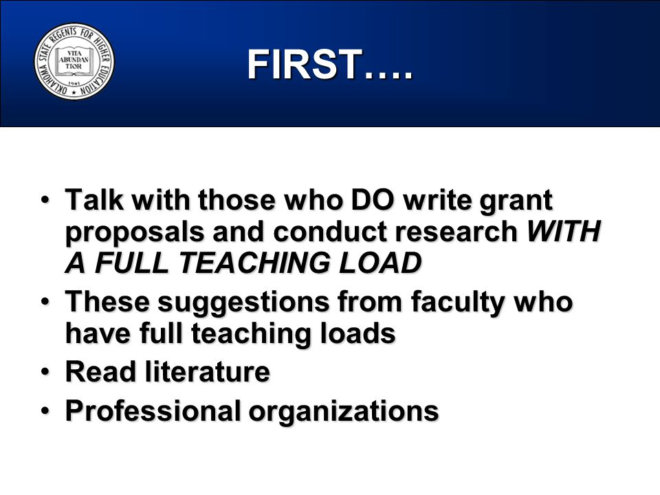 Talk with those who DO write grant proposals and conduct research WITH A FULL TEACHING LOADTalk with those who DO write grant proposals and conduct research WITH A FULL TEACHING LOAD These suggestions from faculty who have full teaching loadsThese suggestions from faculty who have full teaching loads Read literatureRead literature Professional organizationsProfessional organizations FIRST….