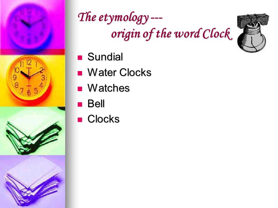 The etymology --- origin of the word Clock Sundial Sundial Water Clocks Water Clocks Watches Watches Bell Bell Clocks Clocks