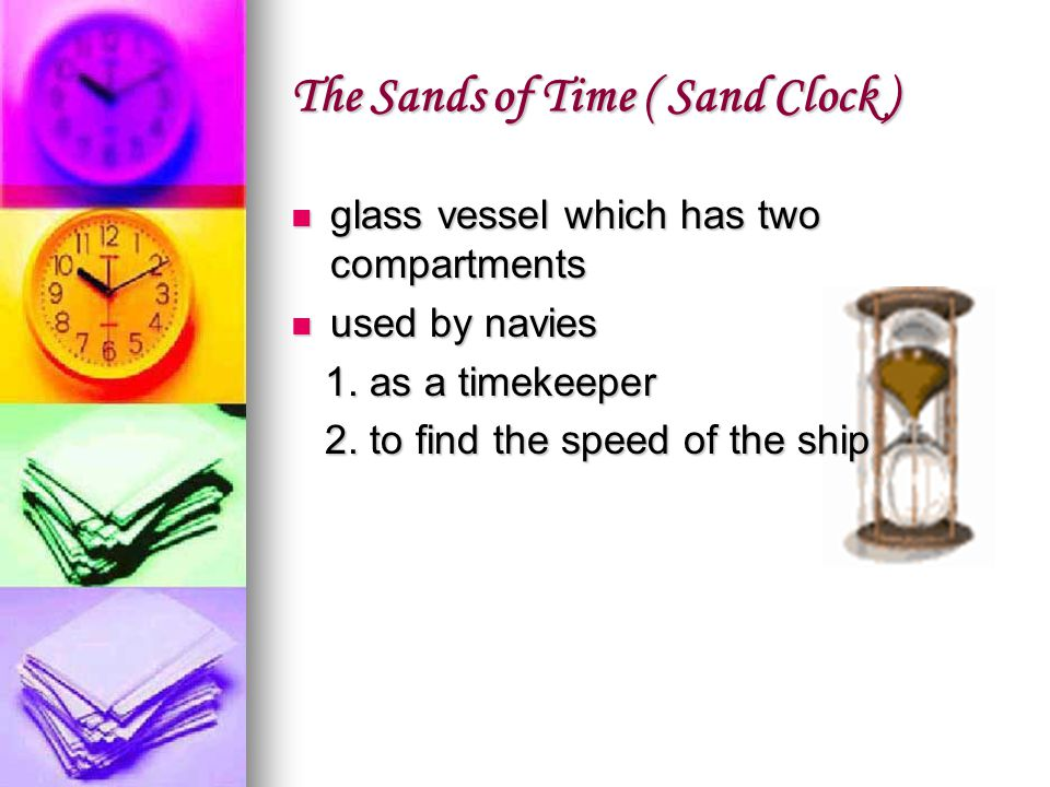The Sands of Time ( Sand Clock ) glass vessel which has two compartments glass vessel which has two compartments used by navies used by navies 1. as a