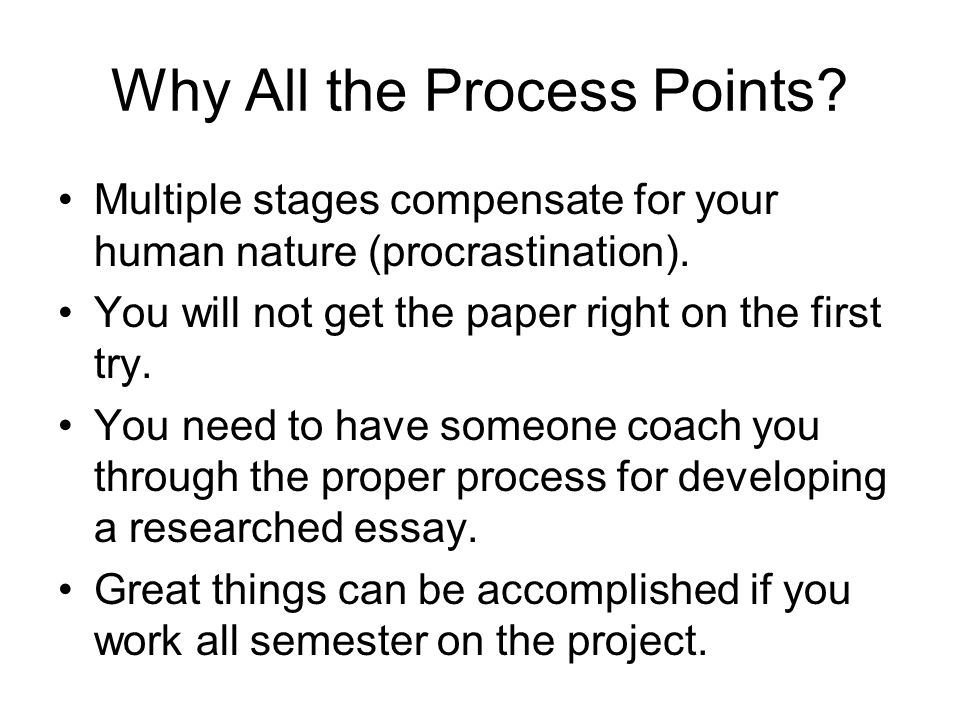 Why All the Process Points? Multiple stages compensate for your human nature (procrastination). You will not get the paper right on the first try. You
