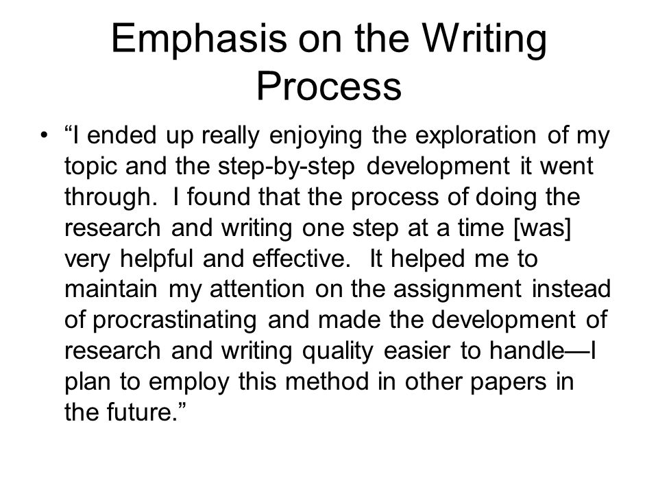 """Emphasis on the Writing Process """"I ended up really enjoying the exploration of my topic and the step-by-step development it went through. I found that"""