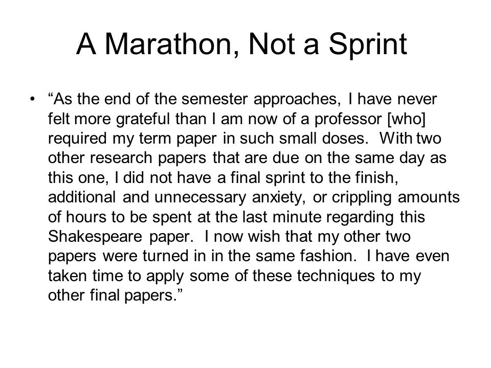 """A Marathon, Not a Sprint """"As the end of the semester approaches, I have never felt more grateful than I am now of a professor [who] required my term p"""