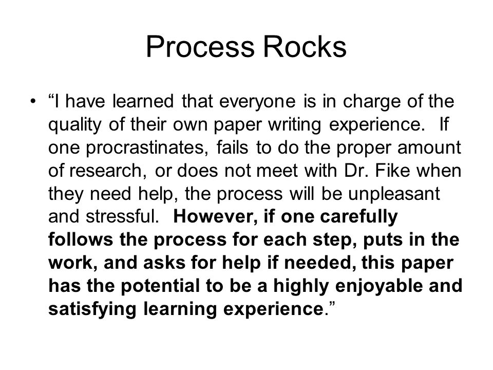 """Process Rocks """"I have learned that everyone is in charge of the quality of their own paper writing experience. If one procrastinates, fails to do the"""