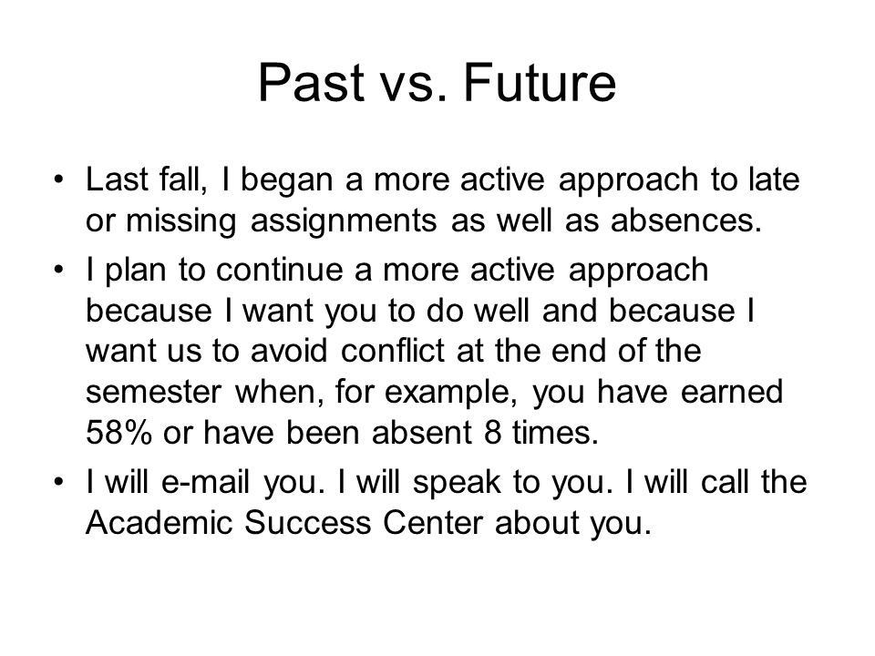 Past vs. Future Last fall, I began a more active approach to late or missing assignments as well as absences. I plan to continue a more active approac